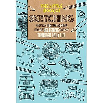 The Little Book of Sketching: More Than 100 Quirky and Clever Ideas for Sketching Your Way Through Daily Life Sketching Your Way Through Daily Life