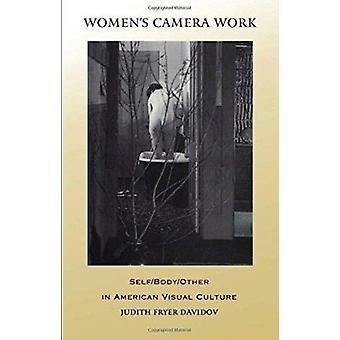 Women's Camera Work - Self/Body/Other in American Visual Culture by Ju
