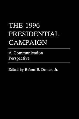 The 1996 Presidential Campaign A Communication Perspective by Denton & Robert E. & Jr.
