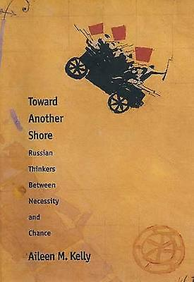 Toward Another Shore Russian Thinkers Between Necessity and Chance by Kelly & Aileen M.