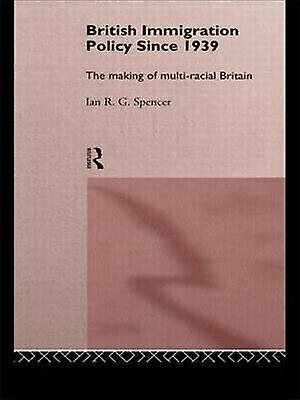 British Immigration Policy Since 1939 The Making of MultiRacial Britain by Spencer & Ian R. G.
