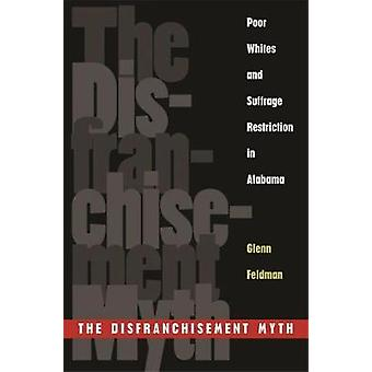 The Disfranchisement Myth Poor Whites and Suffrage Restriction in Alabama by Feldman & Glenn