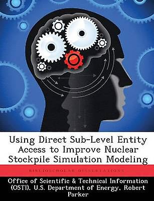 Using Direct SubLevel Entity Access to Improve Nuclear Stockpile Simulation Modeling by Office of Scientific & Technical Informa