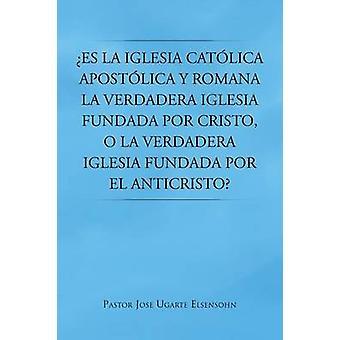 Es La Iglesia Catolica Apostolica y Romana La Verdadera Iglesia Fundada Por Cristo O La Verdadera Iglesia Fundada Por El Anticristo by Elsensohn & Pastor Jose Ugarte