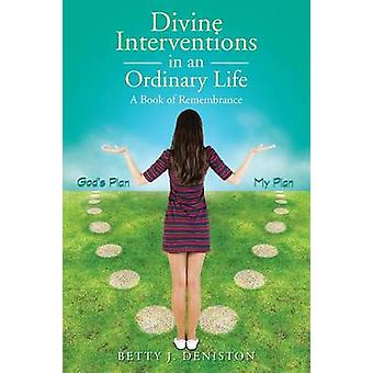 Divine Interventions in an Ordinary Life A Book of Remembrance by Deniston & Betty J.