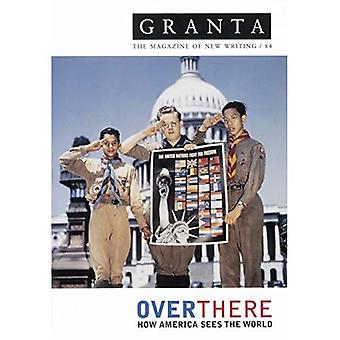 Granta 84: Over There: How America Sees the Rest of the World