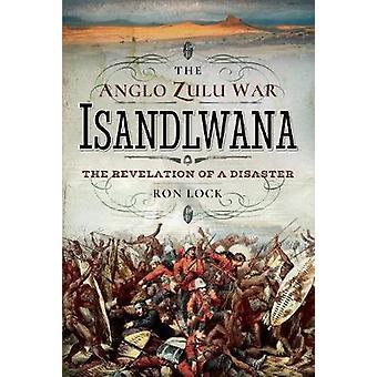 Die Anglo-Zulu Krieg - Isandlwana - die Offenbarung einer Katastrophe von Ron