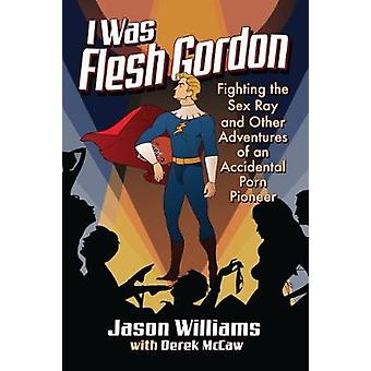 I Was Flesh Gordon - Fighting the Sex Ray and Other Adventures of an A