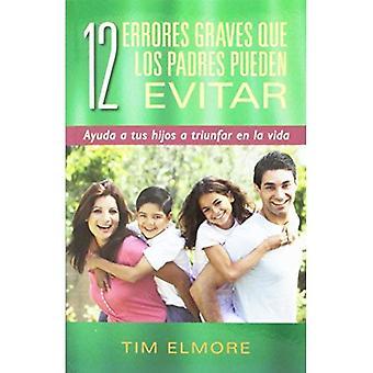 12 Errores Graves Que Los Padres Pueden Evitar: Ayuda a Tus Hijos a Triunfar En La Vida