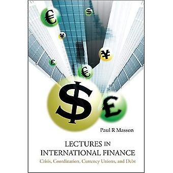 LECTURES IN INTERNATIONAL FINANCE: CRISIS, COORDINATION, CURRENCY UNIONS, AND DEBT: Crisis, Coordination, Currency, Unions and Debt