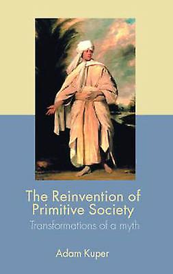 The Reinvention of Primitive Society Transformations of a Myth by Kuper & Adam
