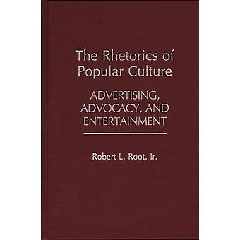 The Rhetorics of Popular Culture Advertising Advocacy and Entertainment by Root & Robert L. & Jr.