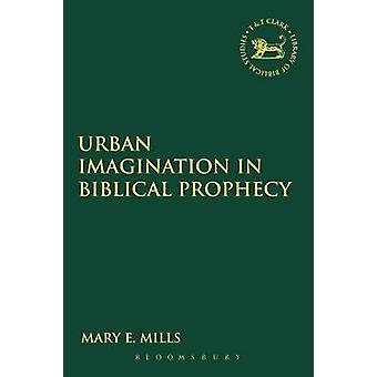 Urban Imagination in Biblical Prophecy by Mills & Mary E. & Dr.