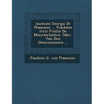 Ioachimi Georgii de Ploennies... Tractatio Ivris Pvblici de Ministerialibvs. Oder Von Den Dienstm Nnern... di Joachim G. Von Ploennies