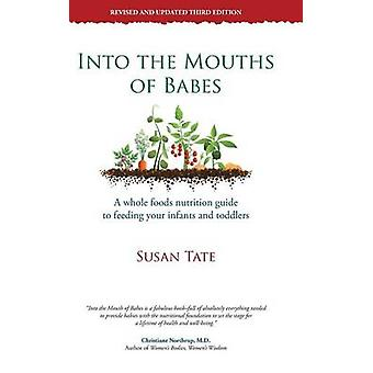 Into the Mouths of Babes A Whole Foods Nutrition Guide to Feeding Your Infants and Toddlers by Tate & Susan