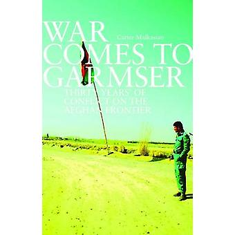 War Comes to Garmser - Thirty Years of Conflict in the Afghan Frontier