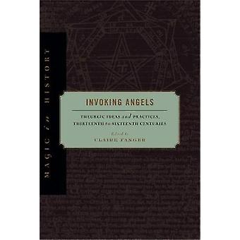 Invoking Angels Theurgic Ideas and Practices Thirteenth to Sixteenth Centuries by Fanger & Claire