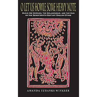 O Let Us Howle Some Heavy Note Music for Witches the Melancholic and the Mad on the SeventeenthCentury English Stage by Winkler & Amanda Eubanks