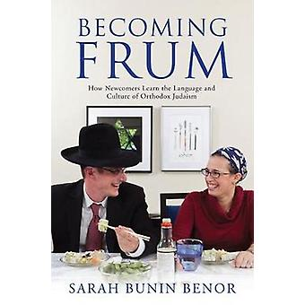 Becoming Frum How Newcomers Learn the Language and Culture of Orthodox Judaism by Benor & Sarah Bunin