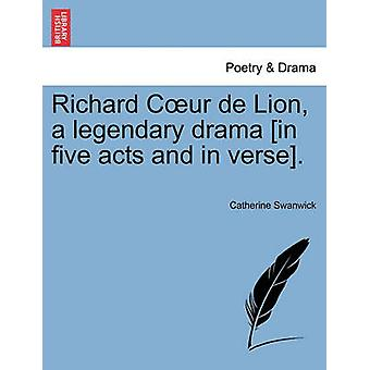 Richard Cur de Lion a legendary drama in five acts and in verse. by Swanwick & Catherine