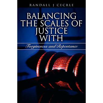 BALANCING THE SCALES OF JUSTICE With Forgiveness and Repentance by Cecrle & Randall & J