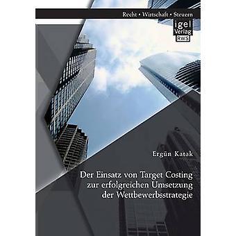 Der Einsatz von Target Costing zur erfolgreichen Umsetzung der Wettbewerbsstrategie by Katak & Ergn