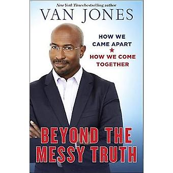 Beyond the Messy Truth - How We Came Apart - How We Come Together by V