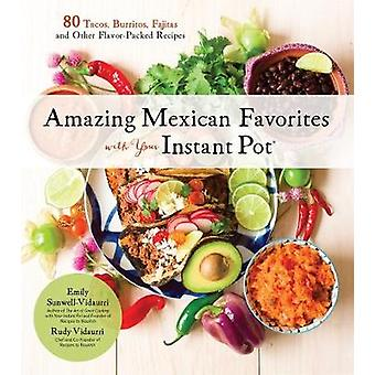 Amazing Mexican Favorites with Your Instant Pot - 80 Flavorful Recipes