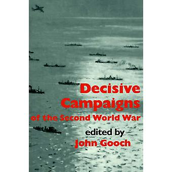 Decisive Campaigns of the Second World War by Gooch & John