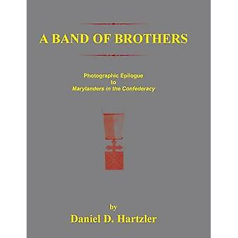 A Band of Brothers Photographic Epiloque to Marylanders in the Confederacy by Hartzler & Daniel D.