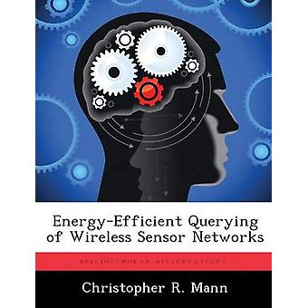 EnergyEfficient Querying of Wireless Sensor Networks by Mann & Christopher R.
