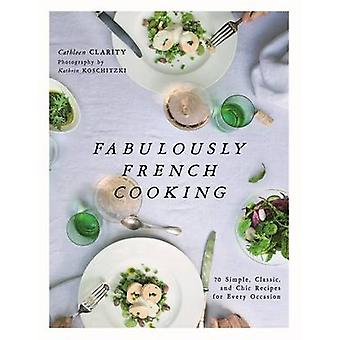 Fabulously French Cooking - 70 Simple - Classic - and Chic Recipes for