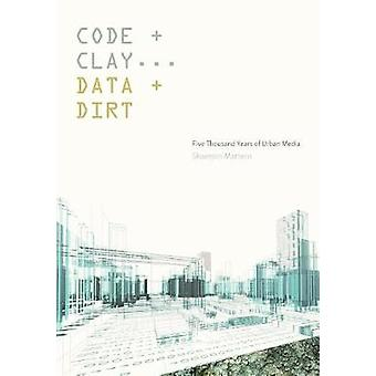 Code and Clay - Data and Dirt - Five Thousand Years of Urban Media by