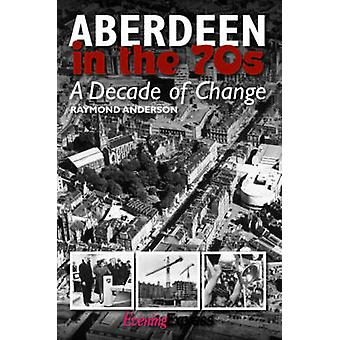Aberdeen in the Seventies - A Decade of Change by Raymond Anderson - 9