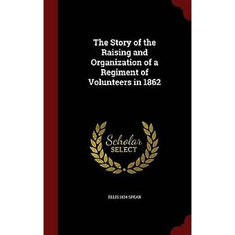 The Story of the Raising and Organization of a Regiment of Volunteers in 1862 von Spear & Ellis 1834