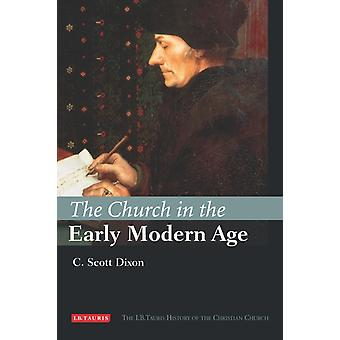 The Church in the Early Modern Age (I.B Tauris History of the Christian Church) (Hardcover) by Dixon C. Scott