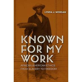 Known for My Work - African American Ethics from Slavery to Freedom by