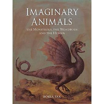 Imaginary Animals - The Monstrous - the Wondrous and the Human by Bori