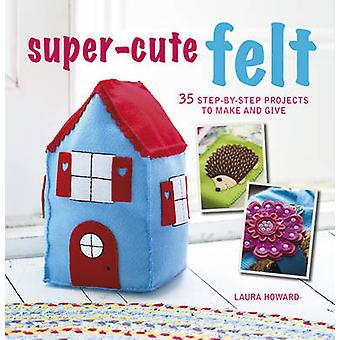 Super-Cute Felt - 35 Step-by-Step Projects to Make and Give by Laura H