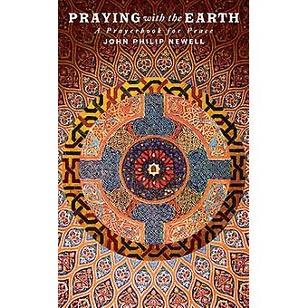 Praying with the Earth - A Prayer Book for Peace by J. Philip Newell -
