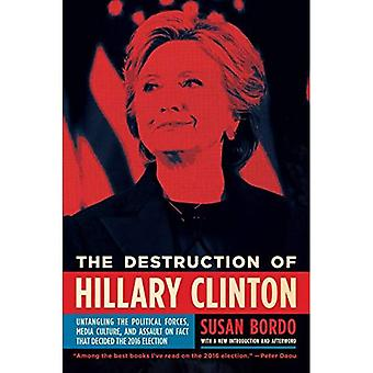 The Destruction of Hillary Clinton: Untangling the Political Forces, Media Culture, and Assault on Fact That Decided the 2016� Election