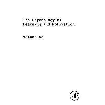 The Psychology of Learning and Motivation Volume 52 Advances in Research and Theory by Ross & Brian H.