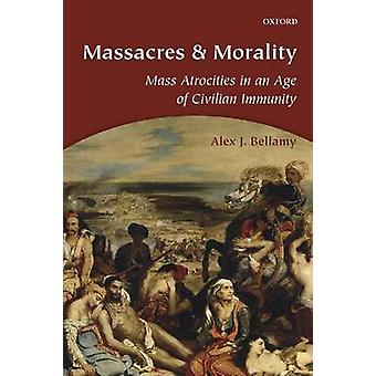 Massacres and Morality Mass Atrocities in an Age of Civilian Immunity by Bellamy & Alex J. Professor