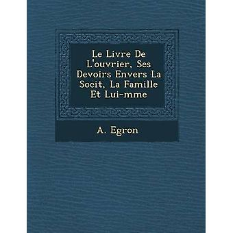 Le Livre De Louvrier Ses Devoirs Envers La Socit La Famille Et Luimme by Egron & A.