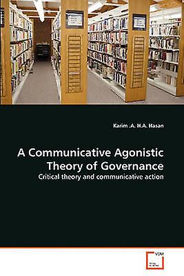 A Communicative Agonistic Theory of Governance by H.A. Hasan & Karim .A.