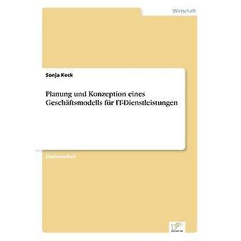 Planung Und Konzeption Eines Geschftsmodells fr ITDienstleistungen von Keck & Sonja