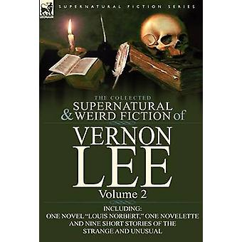 The Collected Supernatural and Weird Fiction of Vernon Lee Volume 2Including One Novel Louis Norbert One Novelette and Nine Short Stories of the by Lee & Vernon