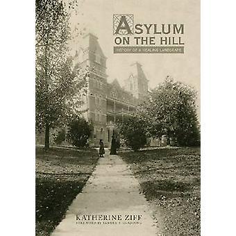 Asylum on the Hill - History of a Healing Landscape by Katherine K. Zi