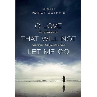O kärlek som inte låter mig gå: inför döden med modiga förtroende för Gud