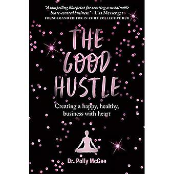 The The Good Hustle: Creating a happy, healthy business with heart Polly McGee